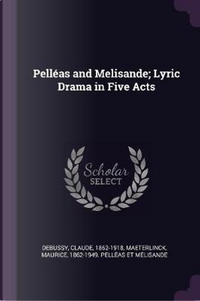 Pelléas and Melisande; Lyric Drama in Five Acts by Claude Debussy