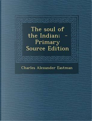 The Soul of the Indian; - Primary Source Edition by Charles Alexander Eastman