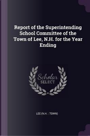 Report of the Superintending School Committee of the Town of Lee, N.H. for the Year Ending by Lee Lee