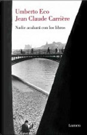 Nadie acabará con los libros by Jean-Claude Carriere, Jean-Philippe De Tonnac, Umberto Eco