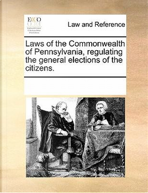 Laws of the Commonwealth of Pennsylvania, Regulating the General Elections of the Citizens by See Notes Multiple Contributors
