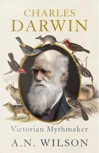 Charles Darwin. Victorian Mythmake by A. N. Wilson