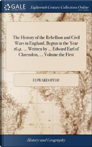 The History of the Rebellion and Civil Wars in England, Begun in the Year 1641. ... Written by ... Edward Earl of Clarendon, ... Volume the First by Edward Hyde