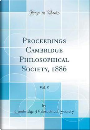 Proceedings Cambridge Philosophical Society, 1886, Vol. 5 (Classic Reprint) by Cambridge Philosophical Society