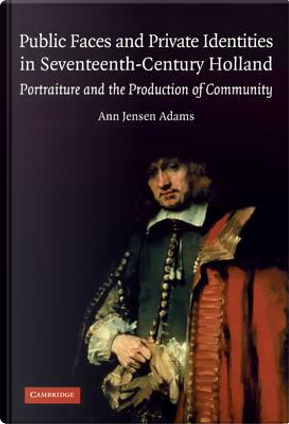 Public Faces and Private Identities in Seventeenth-Century Holland by Ann Jensen Adams