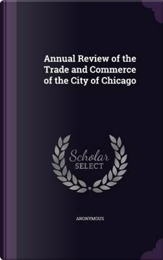 Annual Review of the Trade and Commerce of the City of Chicago by ANONYMOUS