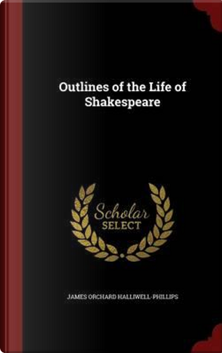 Outlines of the Life of Shakespeare by James Orchard Halliwell-Phillips