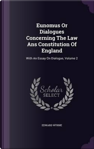 Eunomus or Dialogues Concerning the Law ANS Constitution of England by Edward Wynne