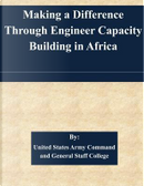 Making a Difference Through Engineer Capacity Building in Africa by United States Army Command and General Staff College