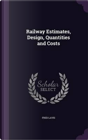 Railway Estimates, Design, Quantities and Costs by Fred Lavis