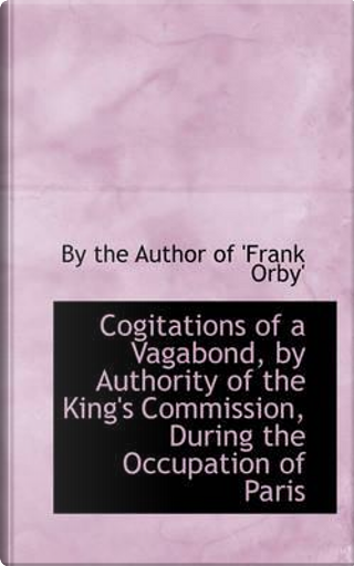 Cogitations of a Vagabond, by Authority of the King's Commission, During the Occupation of Paris by By The Author of 'Frank Orby'