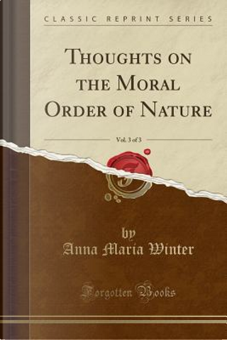 Thoughts on the Moral Order of Nature, Vol. 3 of 3 (Classic Reprint) by Anna Maria Winter