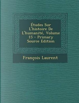 Etudes Sur L'Histoire de L'Humanite, Volume 15 - Primary Source Edition by Francois Laurent
