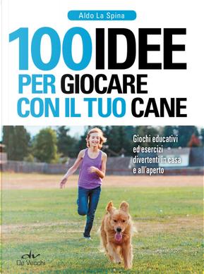 100 idee per giocare con il tuo cane by Aldo La Spina