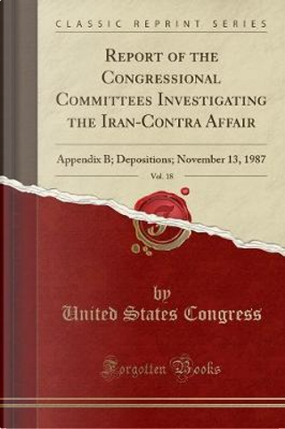 Report of the Congressional Committees Investigating the Iran-Contra Affair, Vol. 18 by United States Congress