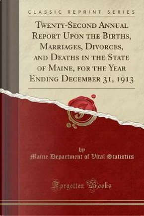Twenty-Second Annual Report Upon the Births, Marriages, Divorces, and Deaths in the State of Maine, for the Year Ending December 31, 1913 (Classic Reprint) by Maine Department of Vital Statistics