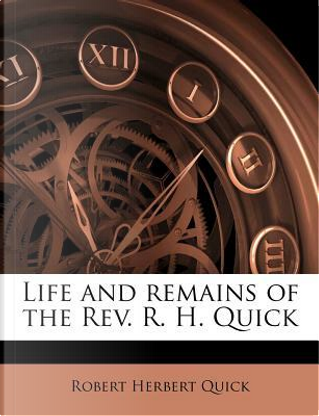 Life and Remains of the REV. R. H. Quick by Robert Herbert Quick
