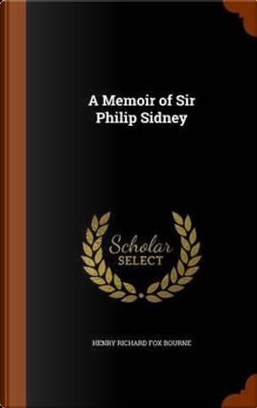 A Memoir of Sir Philip Sidney by Henry Richard Fox Bourne