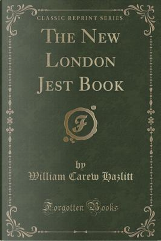 The New London Jest Book (Classic Reprint) by William Carew Hazlitt