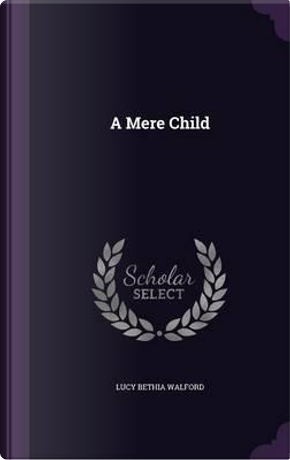 A Mere Child by Lucy Bethia Walford