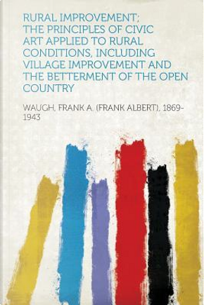 Rural Improvement; The Principles of Civic Art Applied to Rural Conditions, Including Village Improvement and the Betterment of the Open Country by Frank A. (Frank Albert Waugh