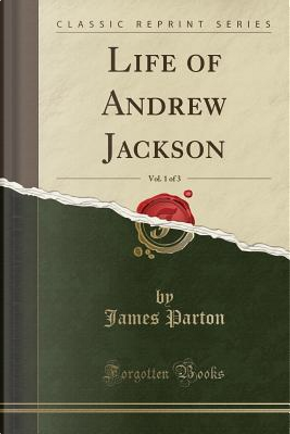 Life of Andrew Jackson, Vol. 1 of 3 (Classic Reprint) by James Parton