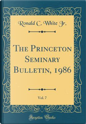 The Princeton Seminary Bulletin, 1986, Vol. 7 (Classic Reprint) by Ronald C. White Jr.