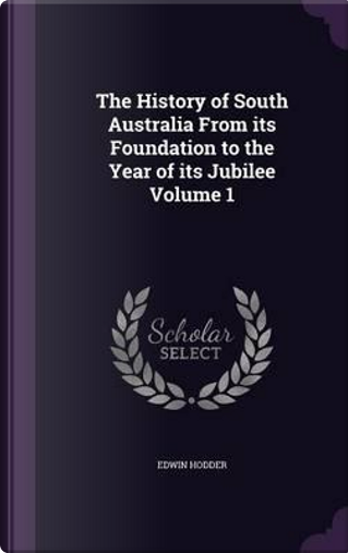 The History of South Australia from Its Foundation to the Year of Its Jubilee Volume 1 by Edwin, Ed Hodder