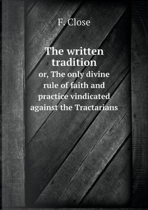 The Written Tradition Or, the Only Divine Rule of Faith and Practice Vindicated Against the Tractarians by F Close