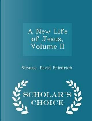 A New Life of Jesus, Volume II - Scholar's Choice Edition by Strauss David Friedrich