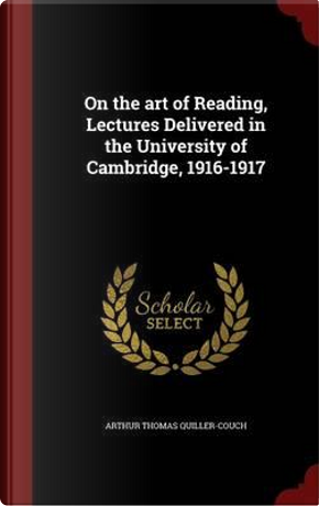 On the Art of Reading, Lectures Delivered in the University of Cambridge, 1916-1917 by Arthur Thomas Quiller-Couch