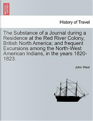 The Substance of a Journal during a Residence at the Red River Colony, British North America; and frequent Excursions among the North-West American Indians, in the years 1820-1823. by John West