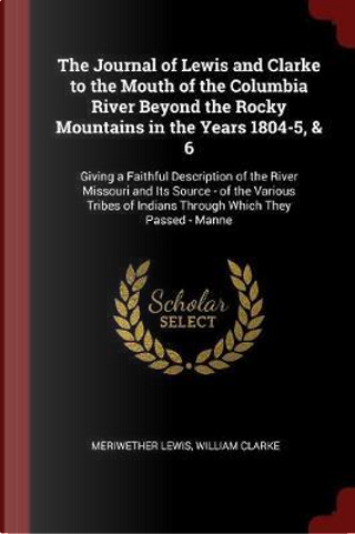 The Journal of Lewis and Clarke to the Mouth of the Columbia River Beyond the Rocky Mountains in the Years 1804-5, & 6 by Meriwether Lewis