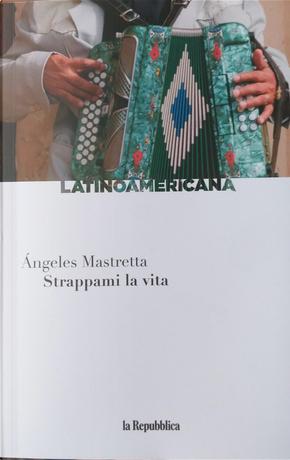 Strappami la vita by Angeles Mastretta