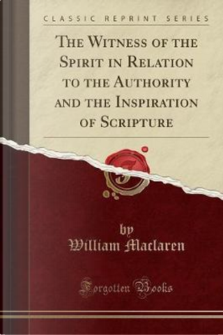 The Witness of the Spirit in Relation to the Authority and the Inspiration of Scripture (Classic Reprint) by William Maclaren