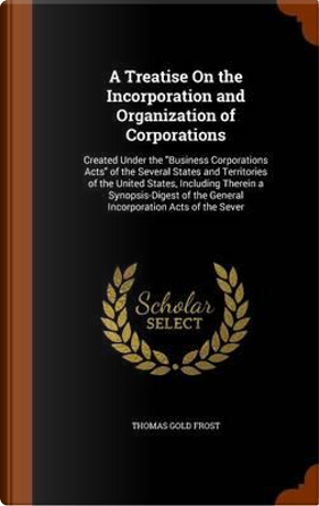 A Treatise on the Incorporation and Organization of Corporations by Thomas Gold Frost