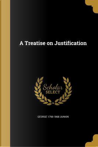 TREATISE ON JUSTIFICATION by George 1790-1868 Junkin
