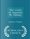 The Works of Augustus M. Toplady - Scholar's Choice Edition by Augustus Toplady