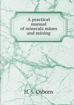 A Practical Manual of Minerals Mines and Mining by H S Osborn