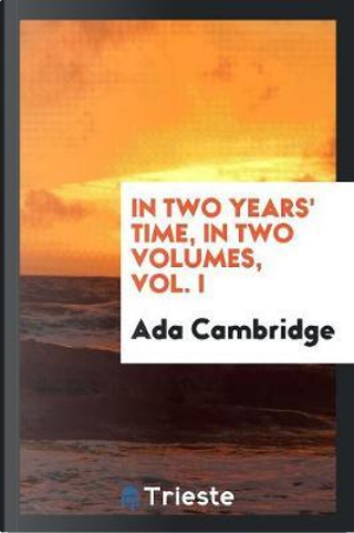 In Two Years' Time, in Two Volumes, Vol. I by Ada Cambridge