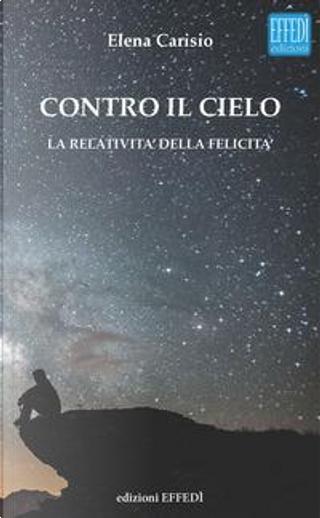 Contro il cielo. La relatività della felicità by Elena Carisio