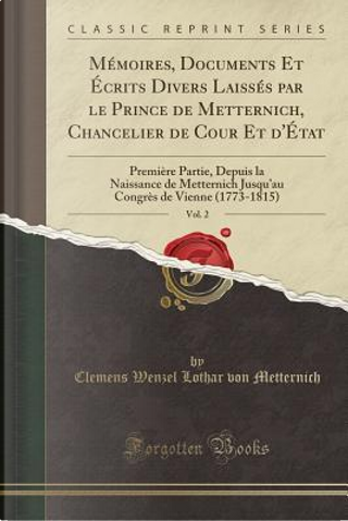 Mémoires, Documents Et Écrits Divers Laissés par le Prince de Metternich, Chancelier de Cour Et d'État, Vol. 2 by Clemens Wenzel Lothar Von Metternich