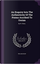 An Enquiry Into the Authenticity of the Poems Ascribed to Ossian by William Shaw