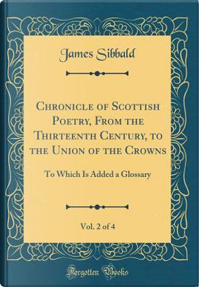 Chronicle of Scottish Poetry, From the Thirteenth Century, to the Union of the Crowns, Vol. 2 of 4 by James Sibbald