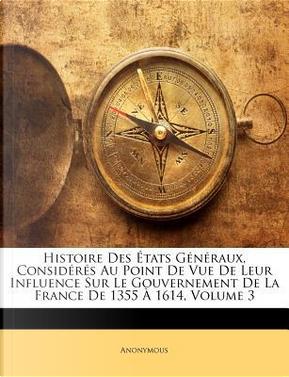 Histoire Des Etats Generaux, Consideres Au Point de Vue de Leur Influence Sur Le Gouvernement de La France de 1355 a 1614, Volume 3 by ANONYMOUS