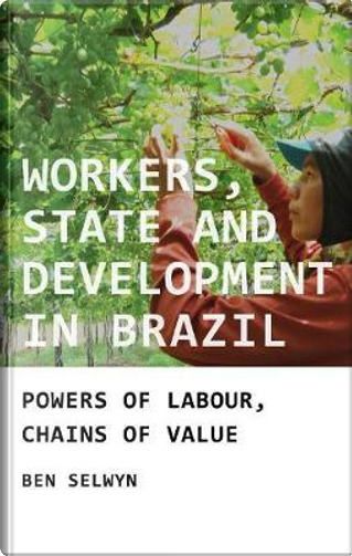 Workers, State and Development in Brazil by Ben Selwyn