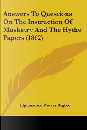 Answers to Questions on the Instruction of Musketry and the Hythe Papers (1862) by Elphinstone Waters Begbie