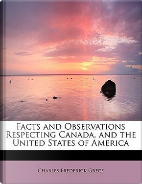 Facts and Observations Respecting Canada, and the United States of America by Charles Frederick Grece