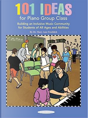 101 Ideas for Piano Group Class by Mary Ann Froehlich