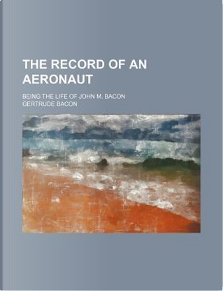 The Record of an Aeronaut; Being the Life of John M. Bacon by Gertrude Bacon